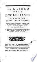 Il S. Libro dell'Ecclesiaste interpretato da Luca Niccola De Luca e dallo stesso illustrato di note, che ne sviluppano il testo, e di dissertazioni politiche, e morali, nel fine di ciascun capo. E preceduto da una dissertazione preliminare, nella quale si confuta il Ristretto, che fa dell'Ecclesiaste il signor di Voltaire