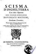 Scisma d'Inghilterra con altre operette del signor Bernardo Davanzati Bostichi, gentiluomo fiorentino; tratte dall'edizion fiorentina del 1638. Citata dagli Accademici della Crusca nel loro vocabolario; e ora con somma diligenza rivedute, e ricorrette