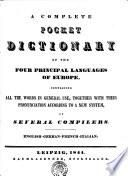 A COMPLETE POCKET DICTIONARY OF THE FOUR PRINCIPAL LANGUAGES OF EUROPE, CONTAINING ALL THE WORDS IN GENERAL USE, TOGETHER WITH THEIR PRONUNCIATION ACCORDING TO A NEW SYSTEM
