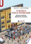 A scuola con le tecnologie. Manuale di didattica digitalmente aumentata