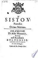 A Sisto V. Pontefice ottimo massimo oratione recitata nell' academia Bolognese l'anno 1585 a 14. di Maggio
