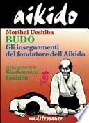 Aikido. Budo. Gli insegnamenti di Kisshomaru Ueshiba fondatore dell'aikido