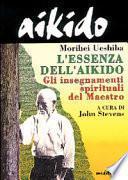 Aikido. L'essenza dell'aikido. Gli insegnamenti spirituali del maestro