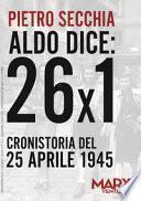 Aldo dice: 26x1. Cronistoria del 25 aprile 1945