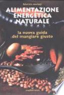 Alimentazione energetica naturale. La nuova guida al mangiare giusto
