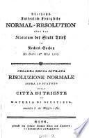 Allerhöchst kaiserlich-königliche Normal-Resolution über das Statutum der Stadt Triest in Rechts-Sachen de dto 18. Mai 1767. (germ. et ital.)
