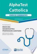 Alpha Test. Cattolica. Esercizi commentati per l'ammissione a medicina, odontoiatria, professioni sanitarie dell'Università cattolica del sacro cuore di Roma