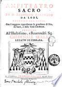 Amfiteatro sacro di d. Bassiano Catenago da Lodi, canonico reg. later. oue si veggono rappresentate le grandezze di Dio, de' santi, e delle virtu christiane ...