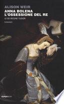Anna Bolena. L'ossessione del re. Le sei regine Tudor