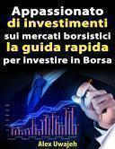 Appassionato Di Investimenti Sui Mercati Borsistici: La Guida Rapida Per Investire In Borsa
