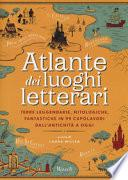 Atlante dei luoghi letterari. Terre leggendarie, mitologiche, fantastiche in 99 capolavori dall'antichità a oggi