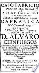 Cajo Fabricio dramma per musica di Apostolo Zeno da rappresentarsi nella sala degl'illustrissimi signori Capranica nel carnevale 1732. Dedicato all'em.mo, e rev.mo signore, D. Alvaro Cienfuegos ...