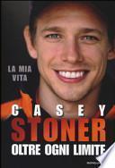 Casey Stoner. Oltre ogni limite