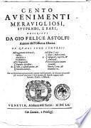 Cento auenimenti merauigliosi, stupendi, e rari; descritti da Gio. Felice Astolfi: auttore dell'Officina istorica ...