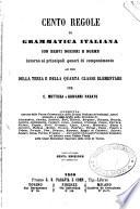 Cento regole di grammatica italiana con brevi nozioni e norme intorno ai principali generi di componimento