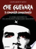 Che Guevara il comunista sanguinario. La storia sconosciuta del mitologico mercenario argentino