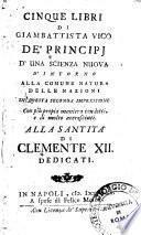 Cinque libri di Giambattista Vico de' Principj d'una scienza nuova d'intorno alla comune natura delle nazioni, in questa seconda impressione, con più propia maniera condotti, e di molto accresciuti ...