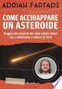 Come acchiappare un asteroide. Viaggio alla scoperta dei corpi celesti minori che ci aiuteranno a salvare la Terra