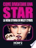 COME DIVENTARE UNA STAR. La Vera Storia di Miley Cyrus