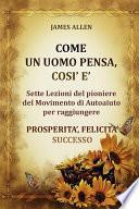 Come un uomo pensa, così è - Sette Lezioni del pioniere del Movimento di Autoaiuto per raggiungere PROSPERITA', FELICITA', SUCCESSO