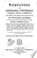 Compendio di geografia universale ragionata, storica, e commerciale fatto sopra l'ultima edizione della grande geografia di William Guthrie ..