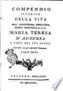 Compendio istorico della vita dell'augustissima imperatrice regina apostolica ec. ec. ec. Maria Teresa d'Austria e fasti del suo regno corredato con gli opportuni documenti. Parte prima [-seconda]