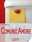 ComunicAmore. Impara a Relazionarti con gli Altri grazie al Rivoluzionario Strumento dell'Amore. (Ebook Italiano - Anteprima Gratis)