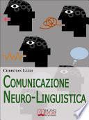 Comunicazione Neuro-Linguistica. Conoscere e Sfruttare a Tuo Vantaggio la Comunicazione Extra-Verbale e la Persuasione. (Ebook Italiano - Anteprima Gratis)