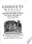 Consulti medici del signor dottore Giuseppe Del Papa archiatro della corte di Toscana, e pubblico lettore di medicina nella Università Pisana