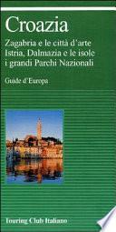 Croazia. Zagabria e le città d'arte. Istria, Dalmazia e le isole. I grandi parchi nazionali