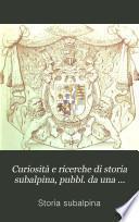 Curiosità e ricerche di storia subalpina, pubbl. da una società di studiosi di patrie memorie