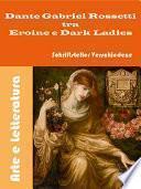 Dante Gabriel Rossetti tra Eroine e Dark Ladies