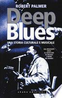 Deep Blues. Una storia musicale e culturale. Dal Mississippi Delta al South Side di Chicago e infine nel mondo