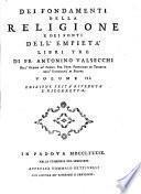 Dei fondamenti della religione e dei fonti dell'empieta libri tre di fr. Antonino Valsecchi dell'ordine de' predic. pub. prim. professore di teologia nell'universita di Padova volume 1. [-3.]