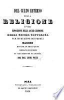 Del culto esterno della religione, ovvero esposizione delle sacre cerimonie della Chiesa Cattolica per istruzione dei fedeli. Saggio ... compilato sulle opere di varj scrittori di Liturgia