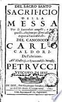 Del sacro santo sacrificio della Messa per li sacerdoti nouelli, e per quelli, che sono prossimi alla dignità sacerdotale. Del canonico Carlo Caldori. Da Fabriano. ..