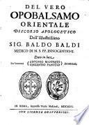 Del vero opobalsamo orientale discorso apologetico dell'illustrissimo sig. Baldo Baldi ... Dato in luce da' signori Antonio Manfredi, Vincentio Panutio aromatarij