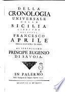 Della cronologia universale della Sicilia libri tre del padre Francesco Aprile della Compagnia di Gesù. Al serenissimo principe Eugenio di Savoja