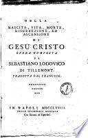 Della nascita, vita, morte, risurrezione, ed ascensione di Gesu Cristo opera composta da Sebastiano Lodovico di Tillemont. Tradotta dal francese
