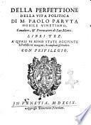 Della perfettione della vita politica di M. Paolo Paruta nobile vinetiano, ... Libri tre. A' quali vi sono state aggiunte le postille ne' margini, & ampliati gli indici