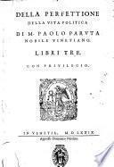 Della perfettione della vita politica di m. Paolo Paruta nobile vinetiano. Libri tre