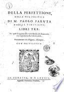 Della perfettione della vita politica di m. Paolo Paruta nobile vinitiano, libri tre: ne' quali si ragiona delle virtù morali, & di tutto ciò, che s'appartiene alla felicità ciuile