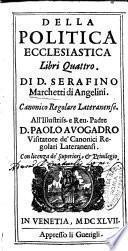 Della politica ecclesiastica libri quattro. Di D. Serafino Marchetti di Angelini. Canonico regolare lateranense