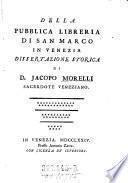 Della pubblica libreria di San Marco in Venezia dissertazione storica di D. Jacopo Morelli sacerdote veneziano