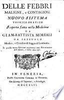 Delle febbri maligne, e contagiose nuouo sistema teorico pratico scoperta fatta nella medicina da Giam-Battista Moreali da Sassuolo ...