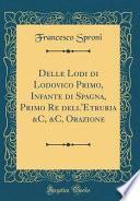 Delle Lodi di Lodovico Primo, Infante di Spagna, Primo Re dell'Etruria &C, &C, Orazione (Classic Reprint)