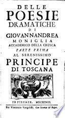 Delle poesie dramatiche di Giovannandrea Moniglia Accademico della Crusca parte prima [-terza] al serenissimo principe di Toscana