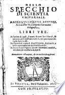 Dello specchio di scientia vniuersale. Dell'eccellentiss. dottore, et caualier m. Leonardo Fiorauanti bolognese, libri tre. ...