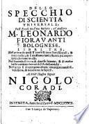 Dello Specchio Di Scientia Vniversale, Dell'Eccellentissimo Dottore, e Caualiero M. Leonardo Fioravanti Bolognese, Libri Tre