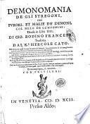 Demonomania de gli stregoni, cioè furori, et malie de' demoni, col mezo de gl'huomini: diuisa in libri 4. Di Gio. Bodino francese tradotta dal K.r Hercole Cato. Nel primo de' quali si tratta, la natura de' demoni; ... Nel secondo, si tratta l'arte profana, ... Nel terzo, si ragiona de' modi leciti, & illeciti, ... Nel quarto, & vltimo, il modo di far inquisitione, ... Con vna confutatione dell'opinione di Gio. Vuier; ..